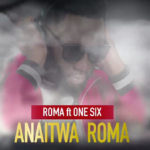 Roma ft. One Six - Anaitwa Roma