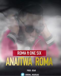 Roma ft. One Six - Anaitwa Roma