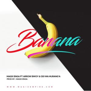 Magix Enga ft. Arrow Bwoy, Odi Wa Murang'a - Banana