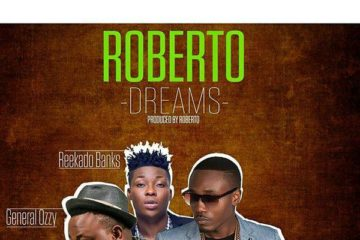 Roberto ft. General Ozzy x Reekado Banks – Dreams