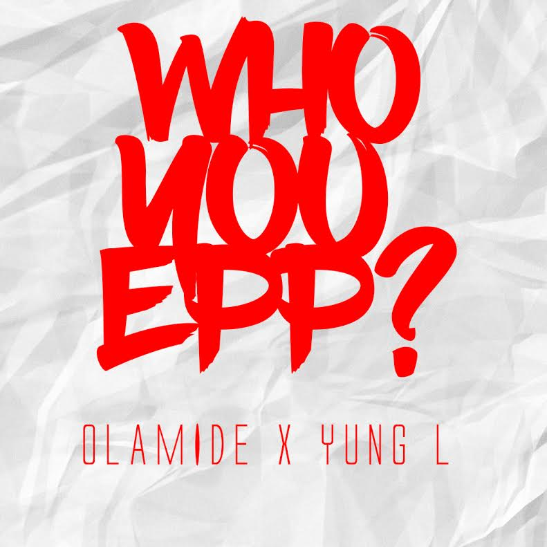 Olamide Yung L Who You Epp Art