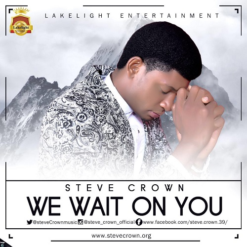 "Gospel Song: Download ""We Wait On You"" By Steve Crown + Lyrics"