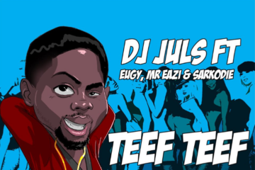 DJ Juls Ft. Eugy x Mr Eazi x Sarkodie – Teef Teef