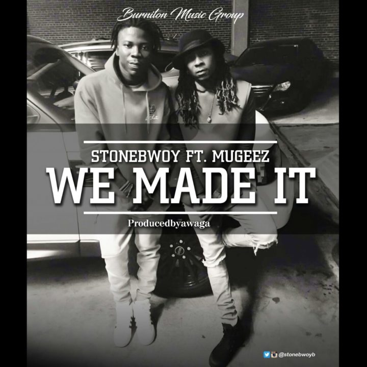 STONEBWOY FT MUGEEZ-WE MADE IT (PRODUCED BY AWAGA)