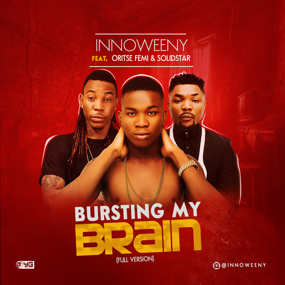 Innoweeny ft. Oritse Femi & Solidstar - Bursting My Brain (Full Version)