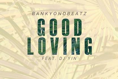BankyOnDBeatz - Good Loving Ft. DJ Yin