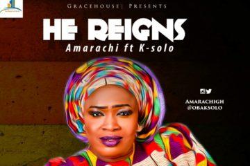 Amarachi ft. K-Solo – He Reigns