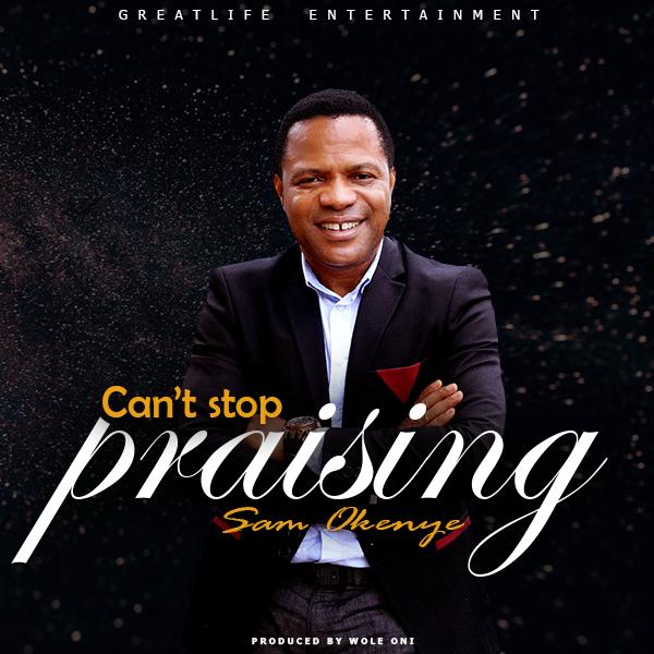Sam Okenye – Can't Stop Praising
