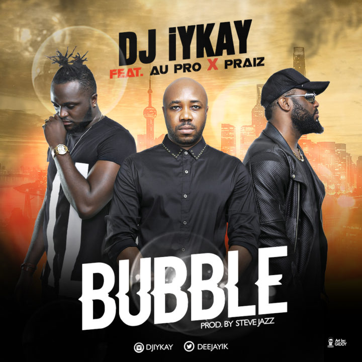 VIDEO: DJ iYkay - Bubble ft. Praiz x AU-Pro