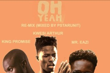 King Promise ft. Kwesi Arthur & Mr. Eazi – Oh Yeah (Re-Mix)