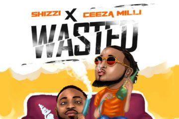Shizzi X Ceeza Milli – Wasted