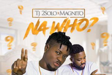 TJ 2Solo – Na Who ? ft. Magnito