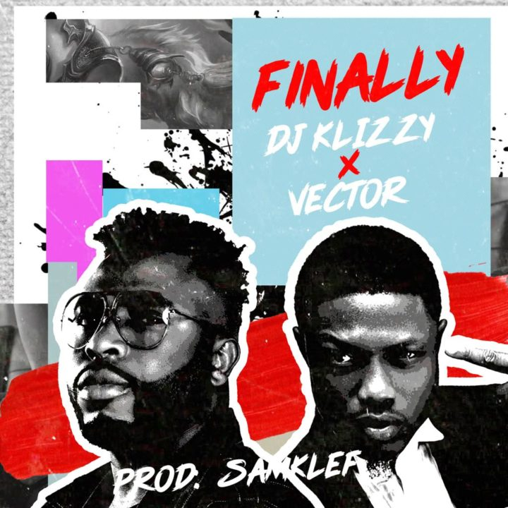 DJ Klizzy (Samklef) – Finally ft Vector