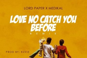 Lord Paper ft. Medikal – Love No Catch You Before (Remix)