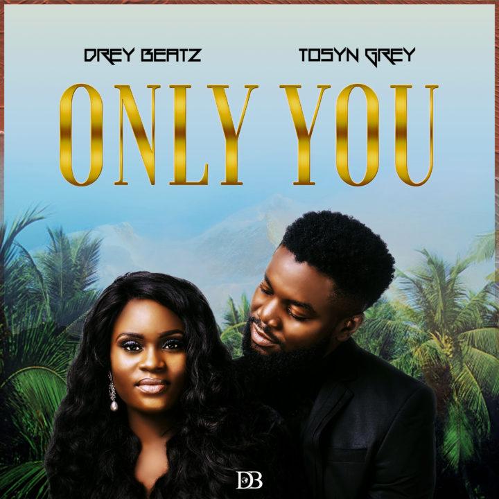 Drey Beatz & Tosyn Grey – Only You