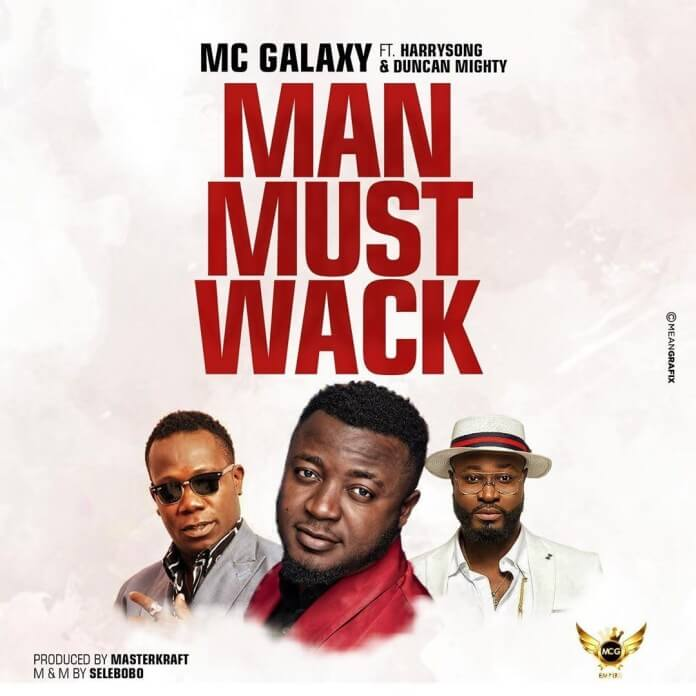 MC Galaxy - Man Must Wack ft. Harrysong & Duncan Mighty