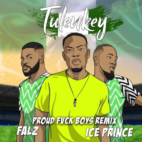 Tulenkey ft. Falz & Ice Prince – Proud Fvck Boys (Naija Remix)