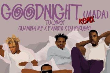 Tulenkey ft. Quamina Mp, Fameye & DJ Vyrusky– Goodnight (Mada) (Remix)