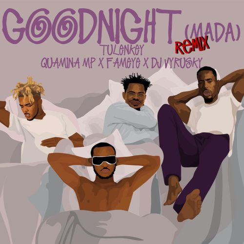 Tulenkey ft. Quamina Mp, Fameye & DJ Vyrusky – Goodnight (Mada) (Remix)
