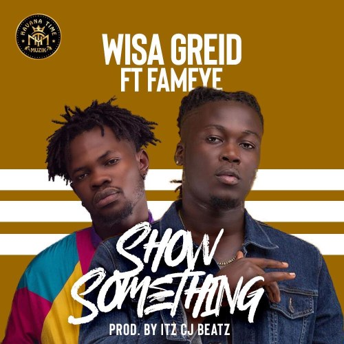Wisa Greid ft. Fameye – Show Something