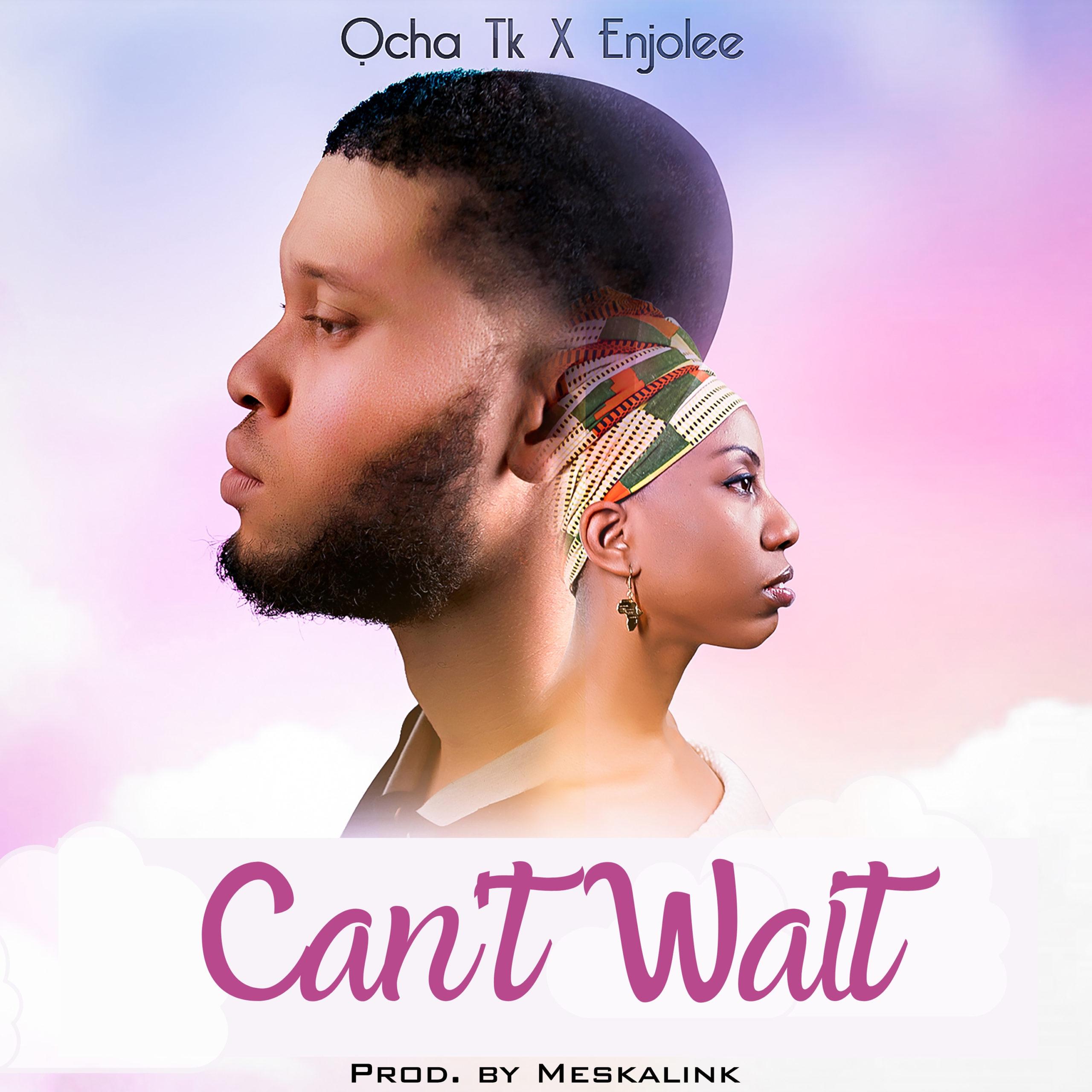 Ocha Tk – Can't Wait (feat. Enjolee)