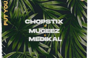 Choptix - Put You On ft. Medikal & Mugeez