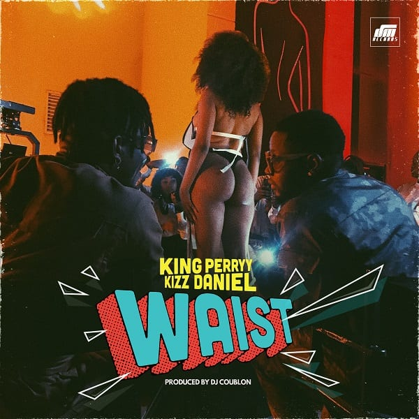 "King Perryy And Kizz Daniel Combine For ""Waist"""