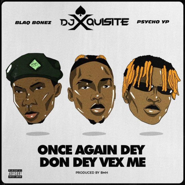 DJ Xquisite taps Blaqbonez & PsychoYP for 'Once Again Dey Don Dey Vex Me'